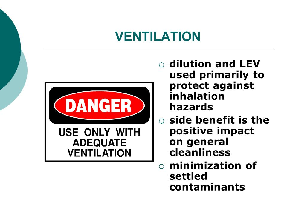 VENTILATION dilution and LEV used primarily to protect against inhalation hazards side benefit is the positive impact on general cleanliness minimization of settled contaminants