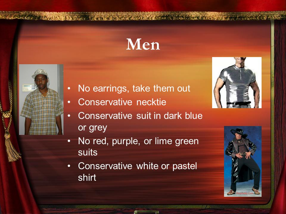 Men No earrings, take them out Conservative necktie Conservative suit in dark blue or grey No red, purple, or lime green suits Conservative white or pastel shirt