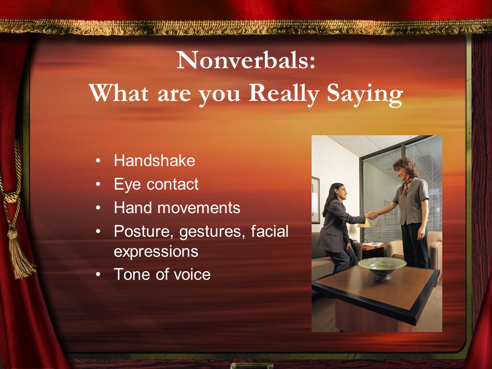 Nonverbals: What are you Really Saying Handshake Eye contact Hand movements Posture, gestures, facial expressions Tone of voice
