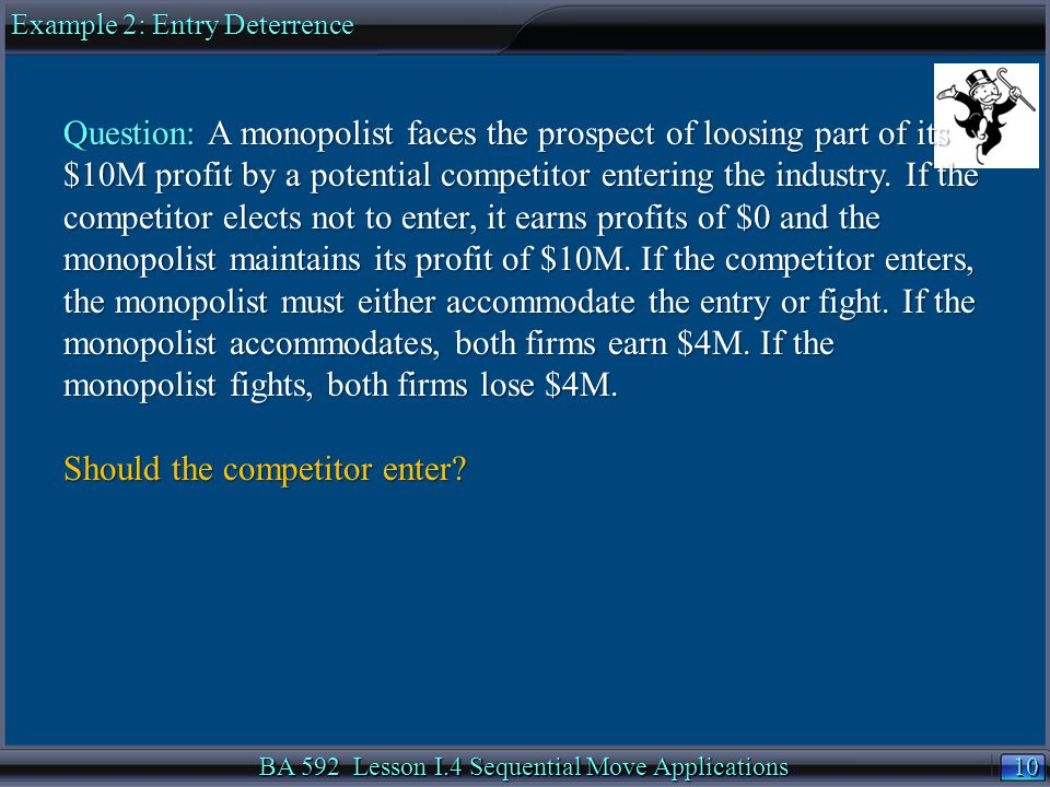 10 BA 592 Lesson I.4 Sequential Move Applications Example 2: Entry Deterrence Question: A monopolist faces the prospect of loosing part of its $10M profit by a potential competitor entering the industry.