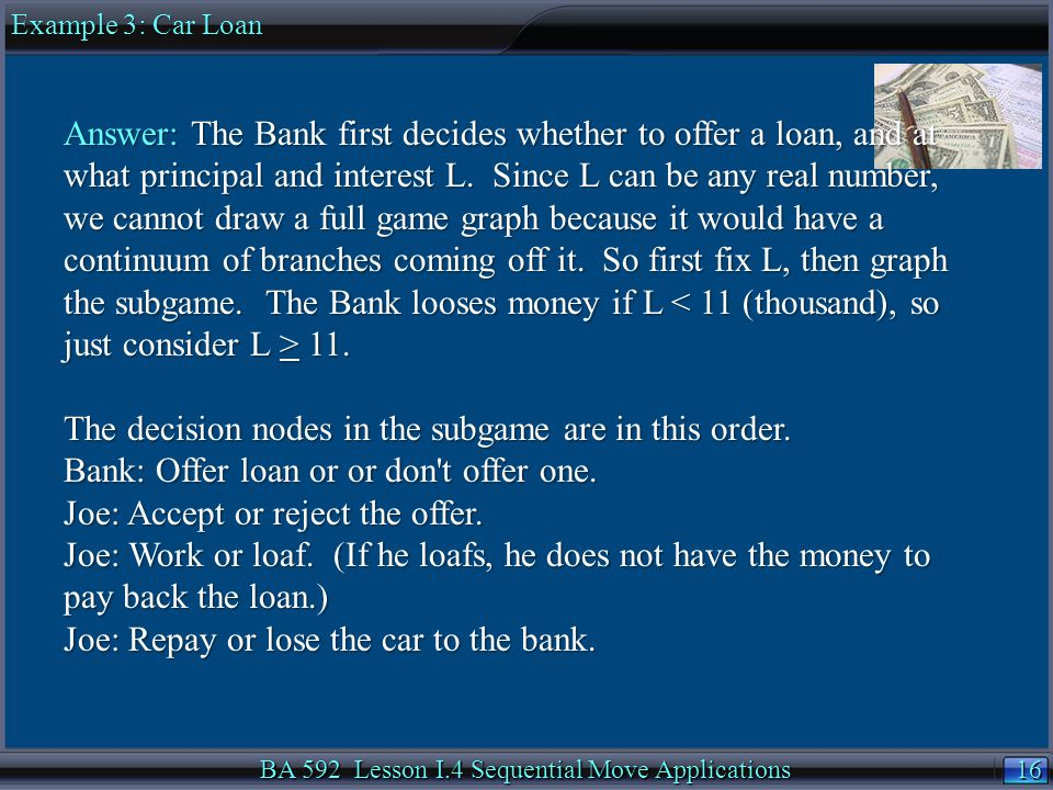 16 BA 592 Lesson I.4 Sequential Move Applications Example 3: Car Loan Answer: The Bank first decides whether to offer a loan, and at what principal and interest L.