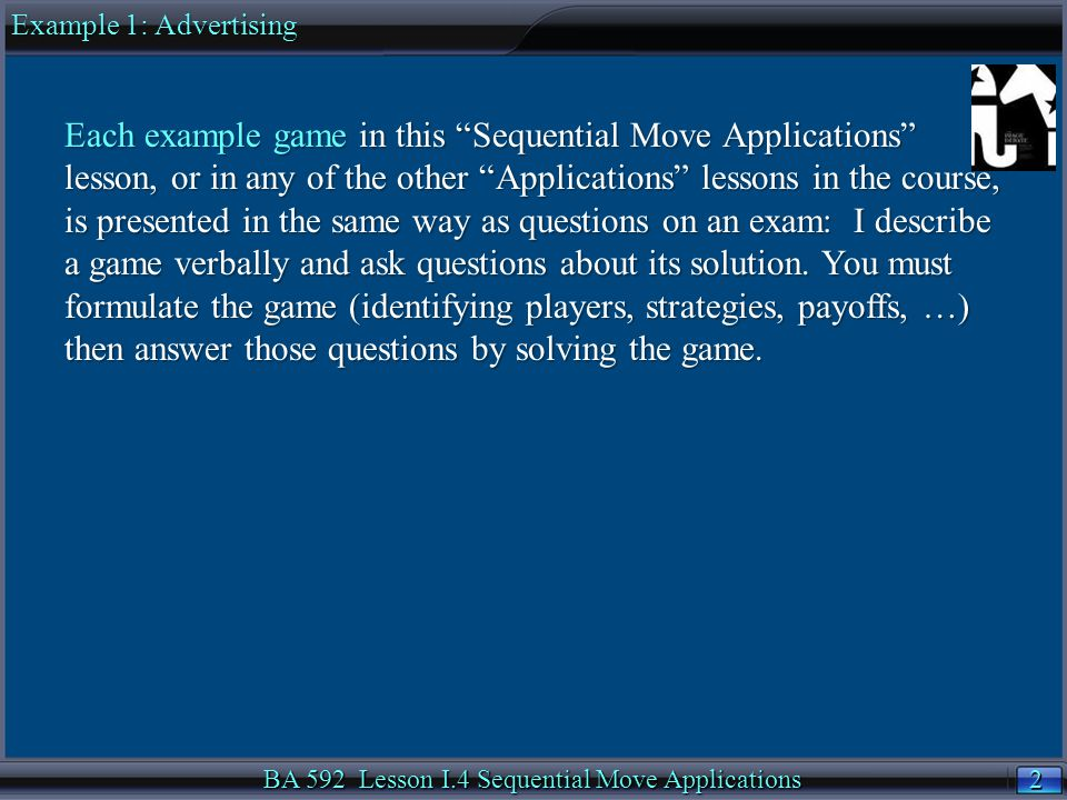 2 2 BA 592 Lesson I.4 Sequential Move Applications Each example game in this Sequential Move Applications lesson, or in any of the other Applications