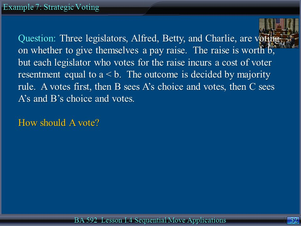 32 BA 592 Lesson I.4 Sequential Move Applications Example 7: Strategic Voting Question: Three legislators, Alfred, Betty, and Charlie, are voting on whether to give themselves a pay raise.