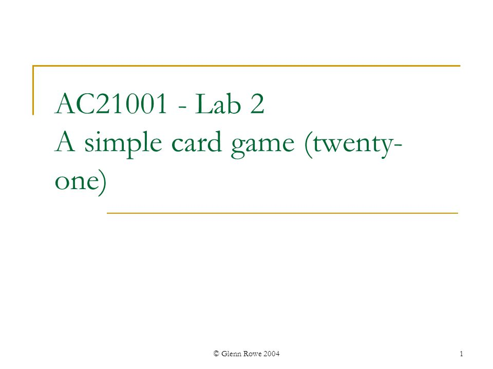 © Glenn Rowe 2004 2 The game of 21 (blackjack) Computer versus human Use standard pack of cards Deal 2 cards to each player one visible to both players the other hidden - visible only to one player Aim: get a score as near 21 as possible without going over Card values: Ace through 10 face value Jack, Queen or King worth 10 each