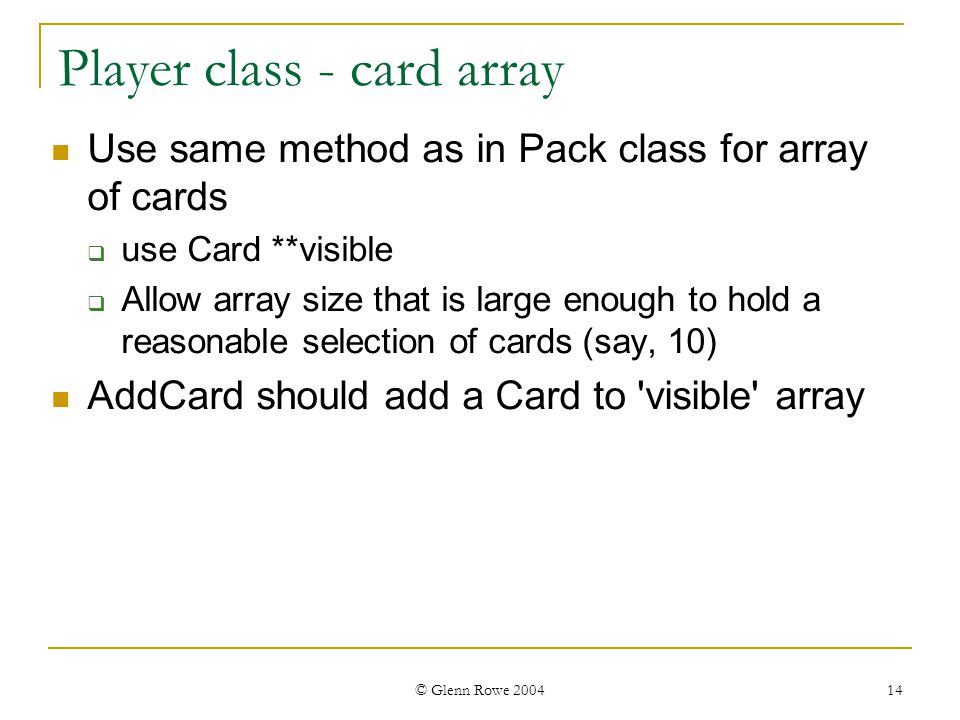 © Glenn Rowe 2004 14 Player class - card array Use same method as in Pack class for array of cards use Card **visible Allow array size that is large enough to hold a reasonable selection of cards (say, 10) AddCard should add a Card to visible array