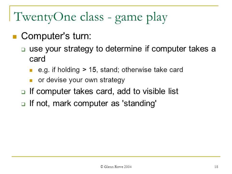 © Glenn Rowe 2004 18 TwentyOne class - game play Computer s turn: use your strategy to determine if computer takes a card e.g.