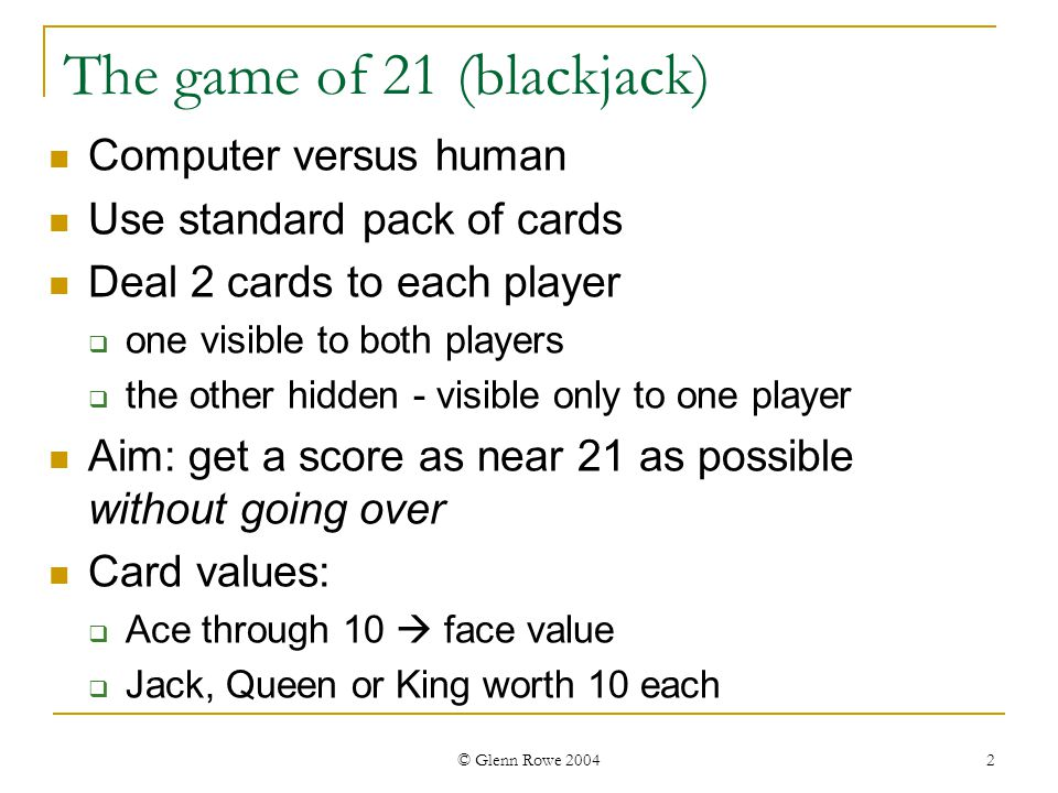 © Glenn Rowe 2004 3 The game of 21 (rules) Human has first turn decide whether to take one card or not if not, human stands on cards held (cannot take any more cards on future turns) Computer turn is similar Play continues until either: both players stand one player goes over 21 (goes bust)