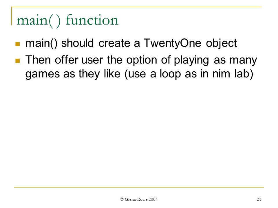 © Glenn Rowe 2004 21 main( ) function main() should create a TwentyOne object Then offer user the option of playing as many games as they like (use a loop as in nim lab)