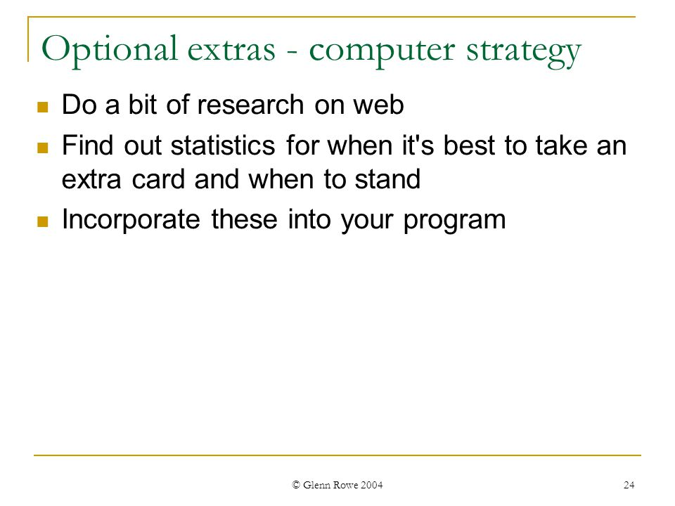 © Glenn Rowe 2004 24 Optional extras - computer strategy Do a bit of research on web Find out statistics for when it s best to take an extra card and when to stand Incorporate these into your program