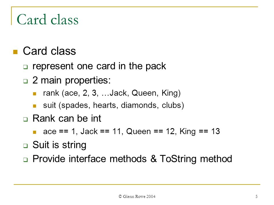 © Glenn Rowe 2004 5 Card class represent one card in the pack 2 main properties: rank (ace, 2, 3, …Jack, Queen, King) suit (spades, hearts, diamonds, clubs) Rank can be int ace == 1, Jack == 11, Queen == 12, King == 13 Suit is string Provide interface methods & ToString method