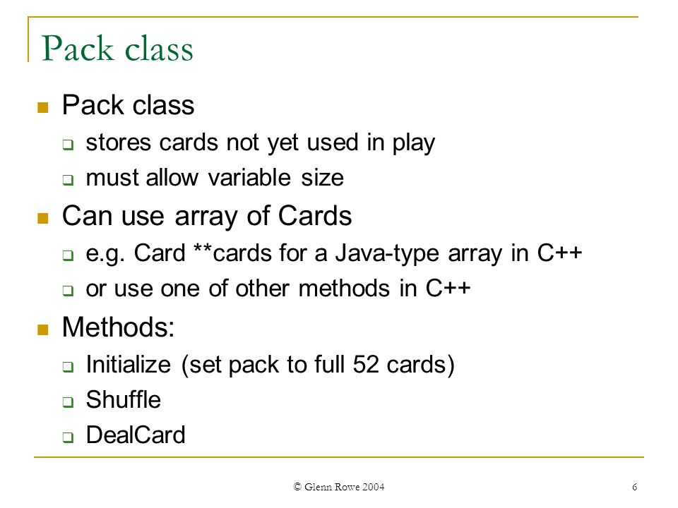 © Glenn Rowe 2004 6 Pack class stores cards not yet used in play must allow variable size Can use array of Cards e.g.