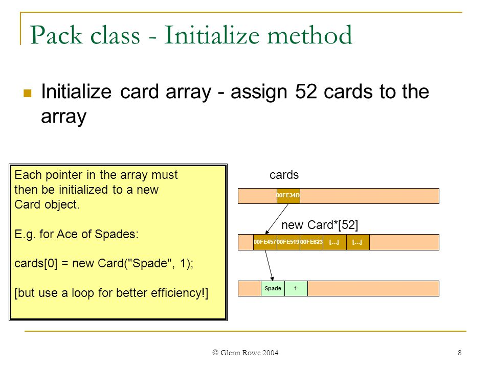 © Glenn Rowe 2004 9 Pack class - Initialize method Initialize card array - assign 52 cards to the array 00FE34D cards 00FE45700FE51900FE623[…] new Card*[52] Can access a card s suit with code like this: string suit = card[0]->getSuit(); Spade1