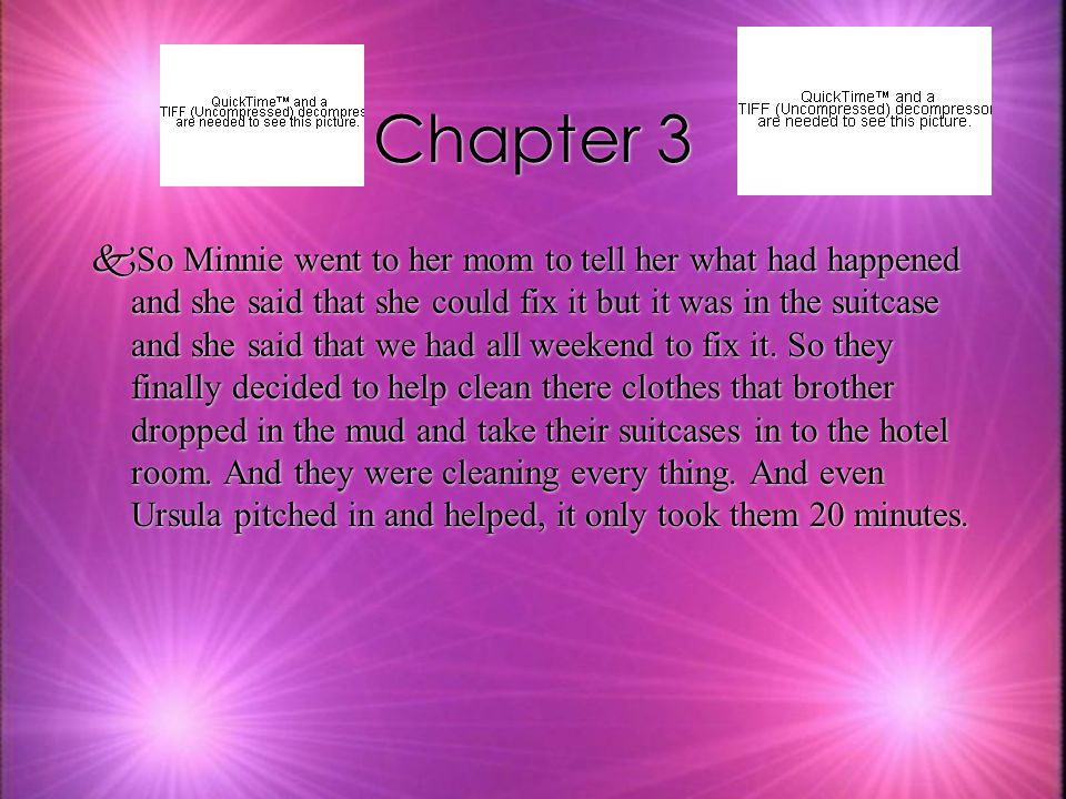 Chapter 3 kSo Minnie went to her mom to tell her what had happened and she said that she could fix it but it was in the suitcase and she said that we had all weekend to fix it.