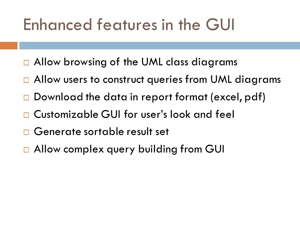Enhanced features in the GUI Allow browsing of the UML class diagrams Allow users to construct queries from UML diagrams Download the data in report format (excel, pdf) Customizable GUI for users look and feel Generate sortable result set Allow complex query building from GUI