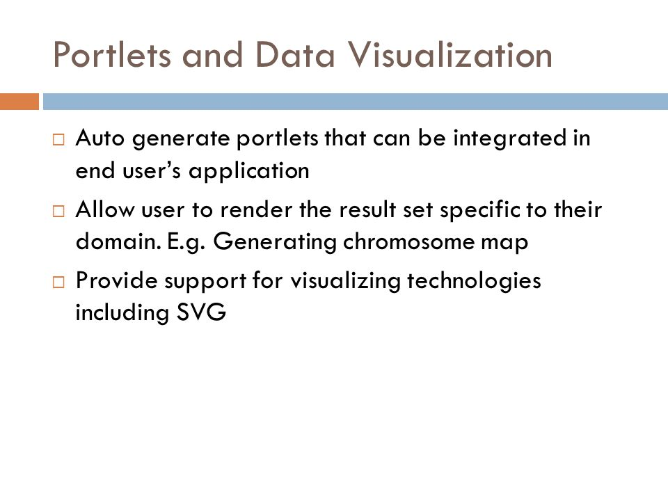 Portlets and Data Visualization Auto generate portlets that can be integrated in end users application Allow user to render the result set specific to their domain.