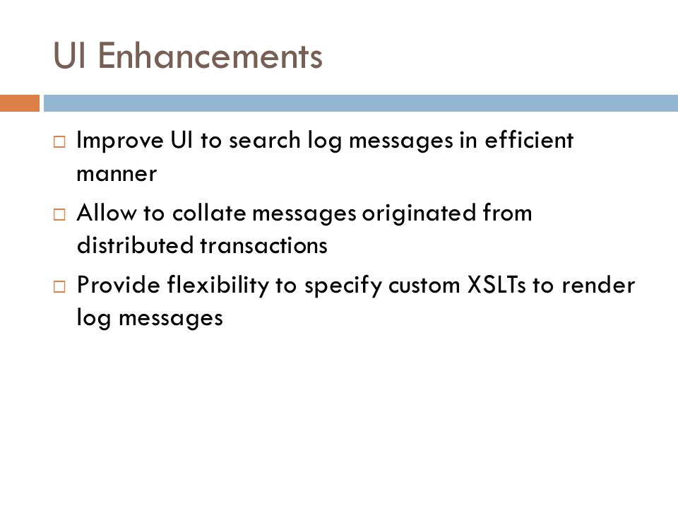 UI Enhancements Improve UI to search log messages in efficient manner Allow to collate messages originated from distributed transactions Provide flexibility to specify custom XSLTs to render log messages