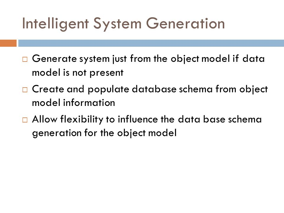Intelligent System Generation Generate system just from the object model if data model is not present Create and populate database schema from object model information Allow flexibility to influence the data base schema generation for the object model
