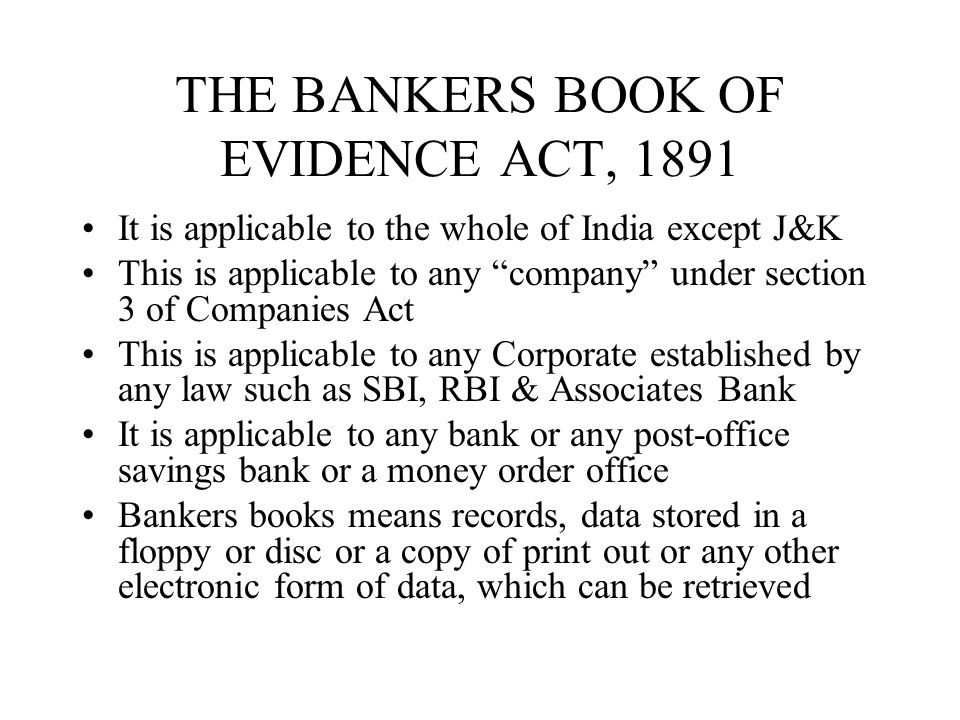 continued A certified copy of any entry in bankers book will be the evidence of prima facie evidence of existence of such entry No officer can be compelled to produce any documents of the bank in any legal dispute to which the bank is not a party unless ordered by the court.