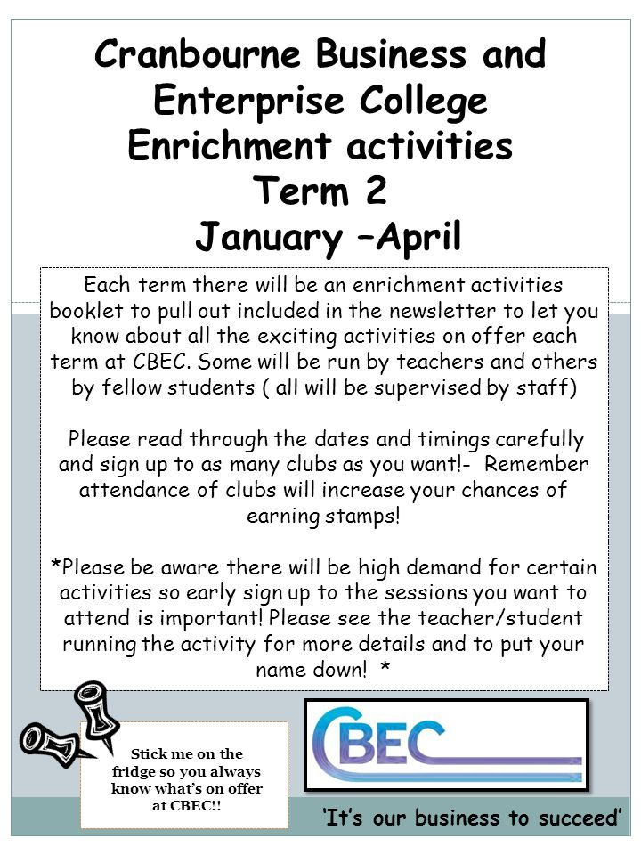 Cranbourne Business and Enterprise College Enrichment activities Term 2 January –April Each term there will be an enrichment activities booklet to pull out included in the newsletter to let you know about all the exciting activities on offer each term at CBEC.