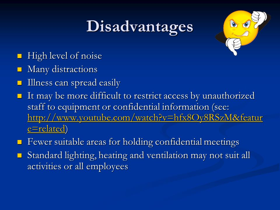 Disadvantages High level of noise High level of noise Many distractions Many distractions Illness can spread easily Illness can spread easily It may be more difficult to restrict access by unauthorized staff to equipment or confidential information (see: http://www.youtube.com/watch v=hfx8Oy8RSzM&featur e=related) It may be more difficult to restrict access by unauthorized staff to equipment or confidential information (see: http://www.youtube.com/watch v=hfx8Oy8RSzM&featur e=related) http://www.youtube.com/watch v=hfx8Oy8RSzM&featur e=related http://www.youtube.com/watch v=hfx8Oy8RSzM&featur e=related Fewer suitable areas for holding confidential meetings Fewer suitable areas for holding confidential meetings Standard lighting, heating and ventilation may not suit all activities or all employees Standard lighting, heating and ventilation may not suit all activities or all employees