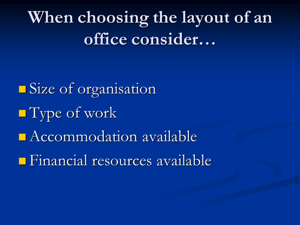 When choosing the layout of an office consider… Size Size of organisation Type Type of work Accommodation Accommodation available Financial Financial resources available