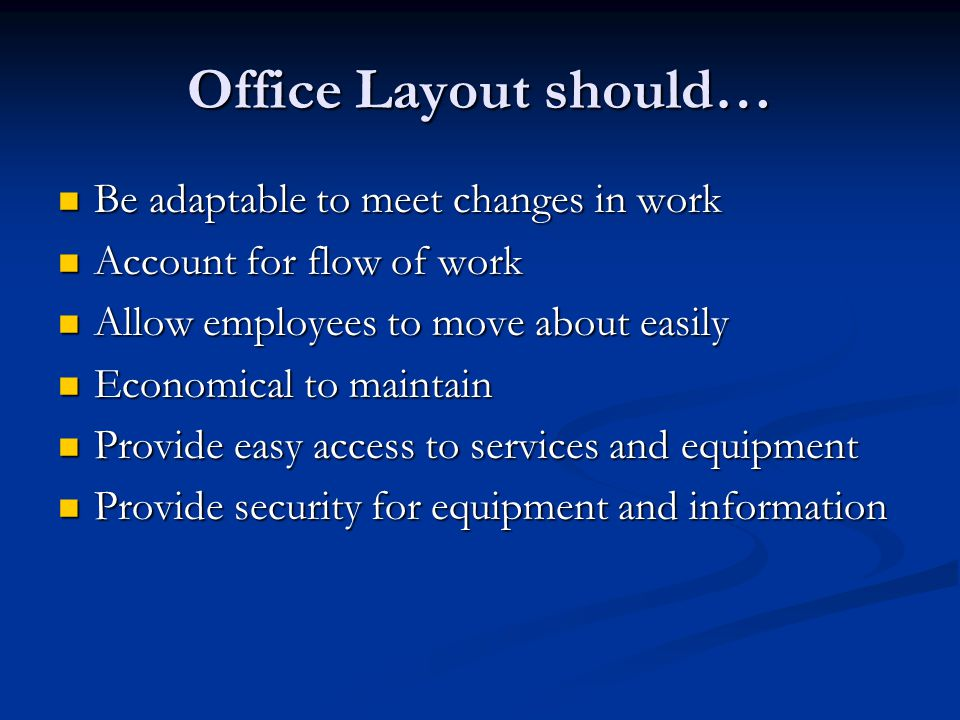 Office Layout should… Be adaptable to meet changes in work Be adaptable to meet changes in work Account for flow of work Account for flow of work Allow employees to move about easily Allow employees to move about easily Economical to maintain Economical to maintain Provide easy access to services and equipment Provide easy access to services and equipment Provide security for equipment and information Provide security for equipment and information