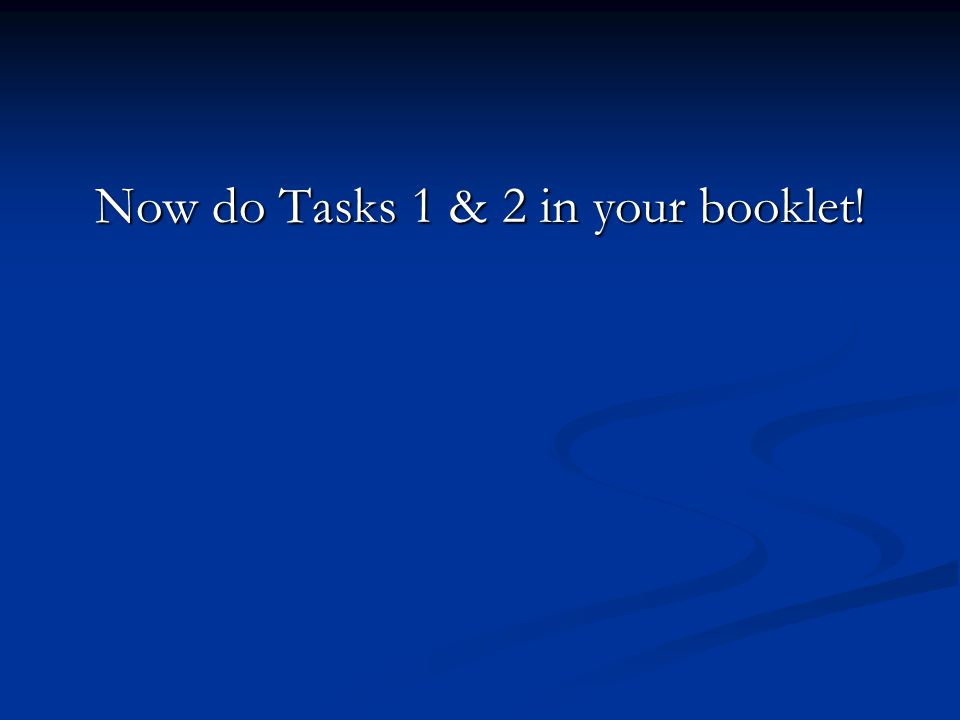 Now do Tasks 1 & 2 in your booklet!