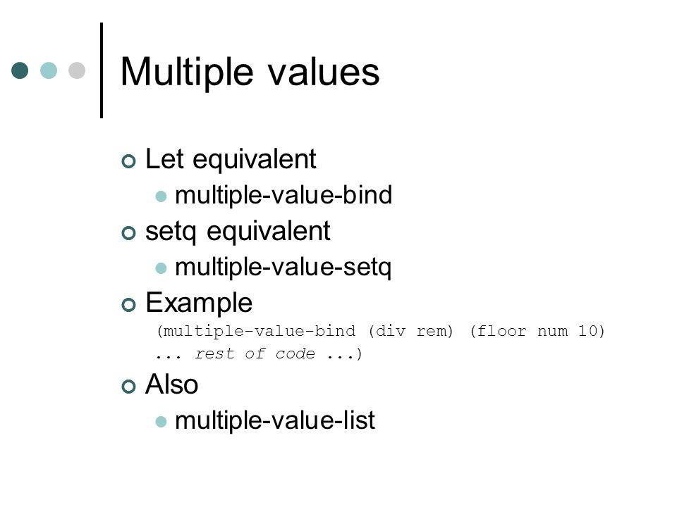 Multiple values Let equivalent multiple-value-bind setq equivalent multiple-value-setq Example (multiple-value-bind (div rem) (floor num 10)... rest o