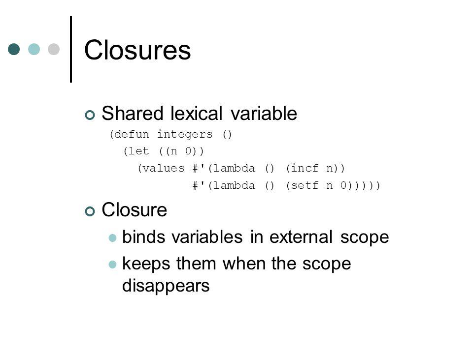 Closures Shared lexical variable (defun integers () (let ((n 0)) (values #'(lambda () (incf n)) #'(lambda () (setf n 0))))) Closure binds variables in