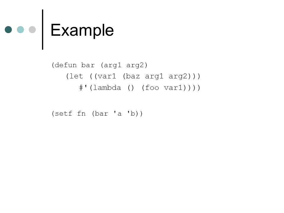 Example (defun bar (arg1 arg2) (let ((var1 (baz arg1 arg2))) #'(lambda () (foo var1)))) (setf fn (bar 'a 'b))