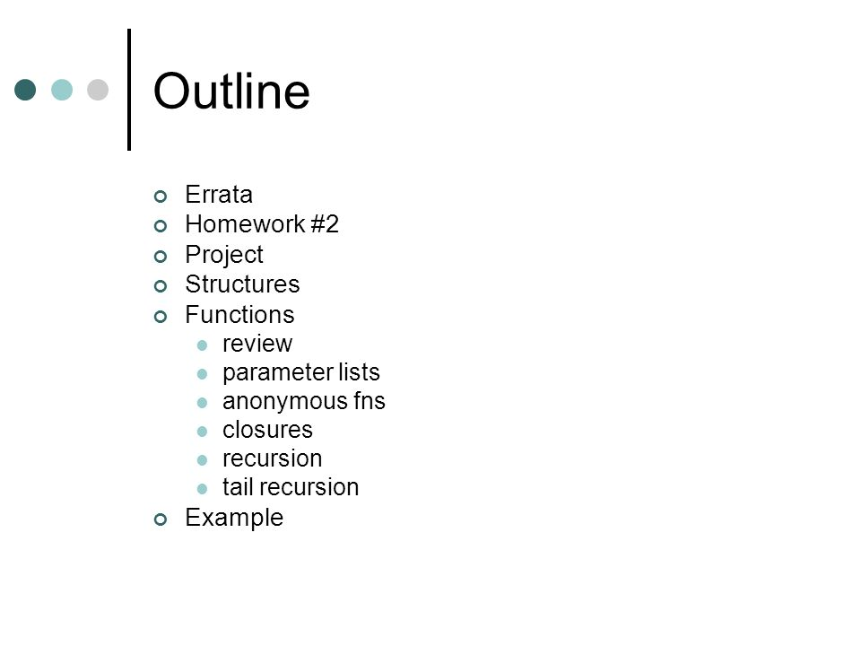 Outline Errata Homework #2 Project Structures Functions review parameter lists anonymous fns closures recursion tail recursion Example