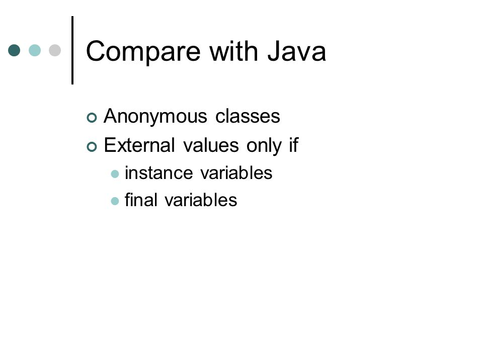 Compare with Java Anonymous classes External values only if instance variables final variables