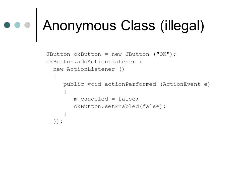 Anonymous Class (illegal) JButton okButton = new JButton ( OK ); okButton.addActionListener ( new ActionListener () { public void actionPerformed (ActionEvent e) { m_canceled = false; okButton.setEnabled(false); } });