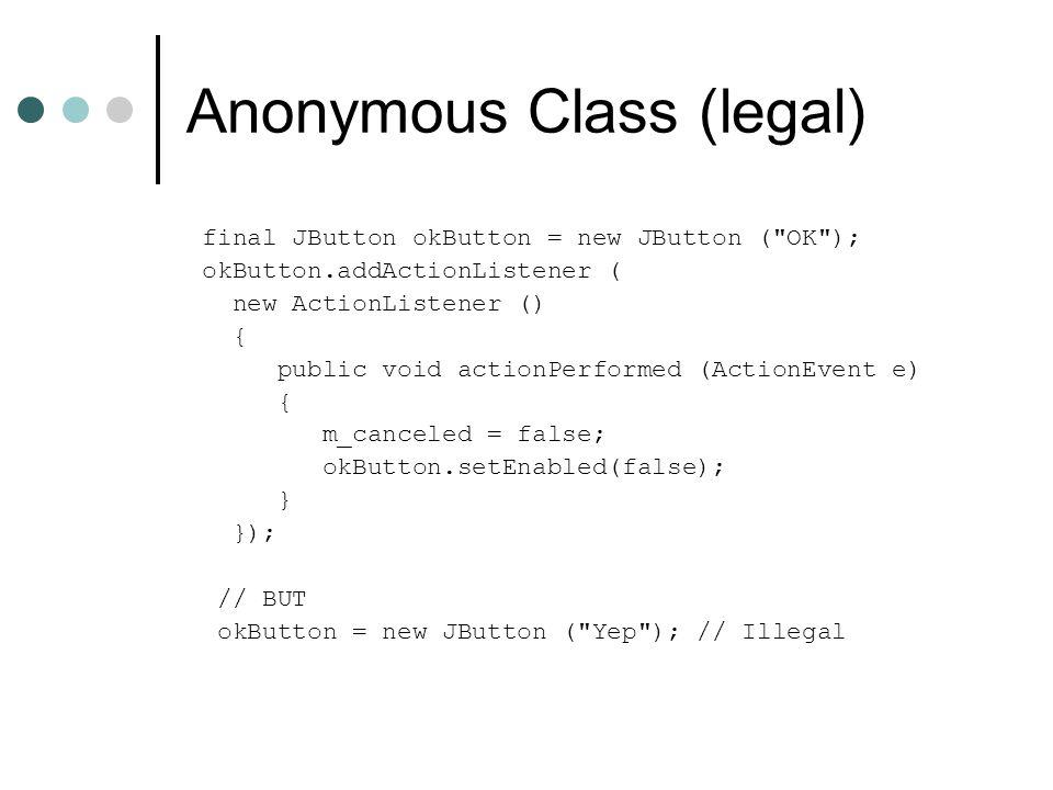 Anonymous Class (legal) final JButton okButton = new JButton ( OK ); okButton.addActionListener ( new ActionListener () { public void actionPerformed (ActionEvent e) { m_canceled = false; okButton.setEnabled(false); } }); // BUT okButton = new JButton ( Yep ); // Illegal