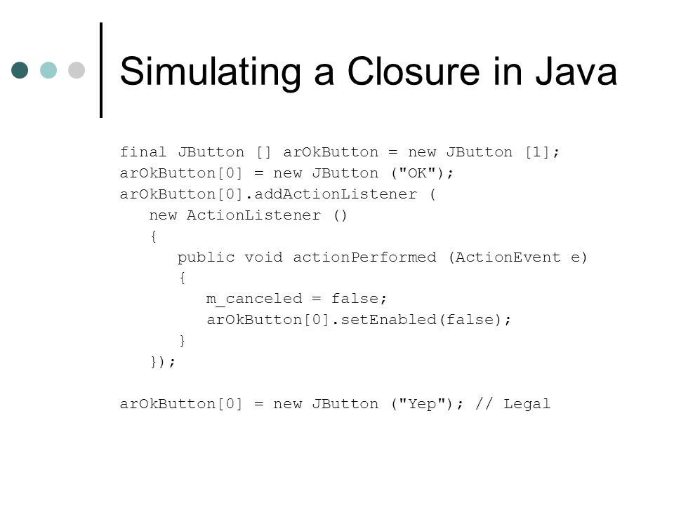Simulating a Closure in Java final JButton [] arOkButton = new JButton [1]; arOkButton[0] = new JButton ( OK ); arOkButton[0].addActionListener ( new ActionListener () { public void actionPerformed (ActionEvent e) { m_canceled = false; arOkButton[0].setEnabled(false); } }); arOkButton[0] = new JButton ( Yep ); // Legal