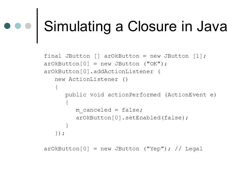 Simulating a Closure in Java final JButton [] arOkButton = new JButton [1]; arOkButton[0] = new JButton (