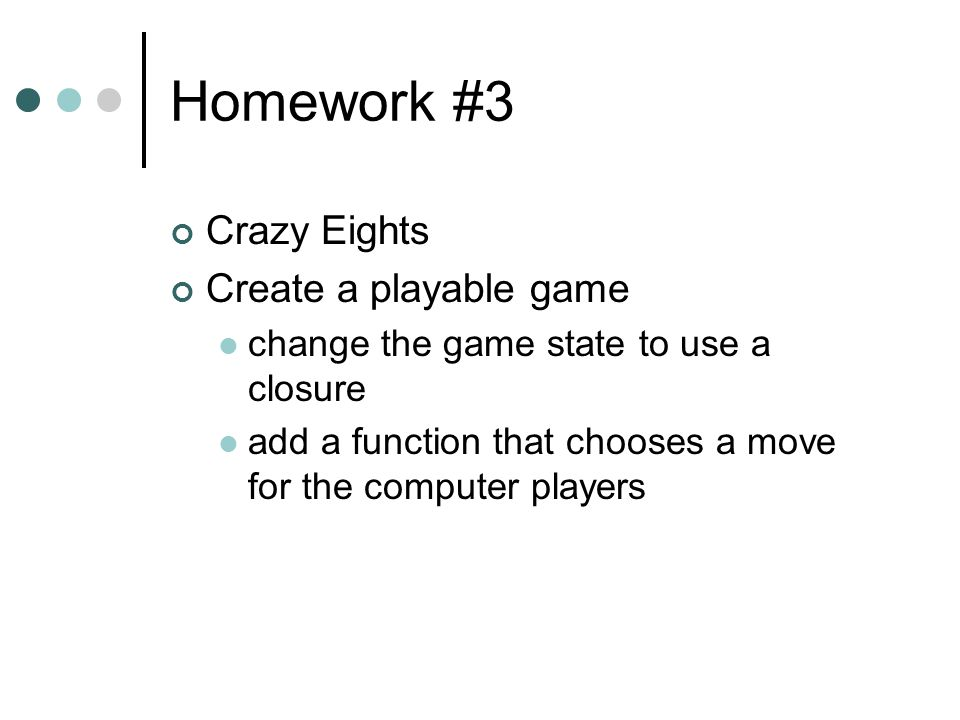 Homework #3 Crazy Eights Create a playable game change the game state to use a closure add a function that chooses a move for the computer players
