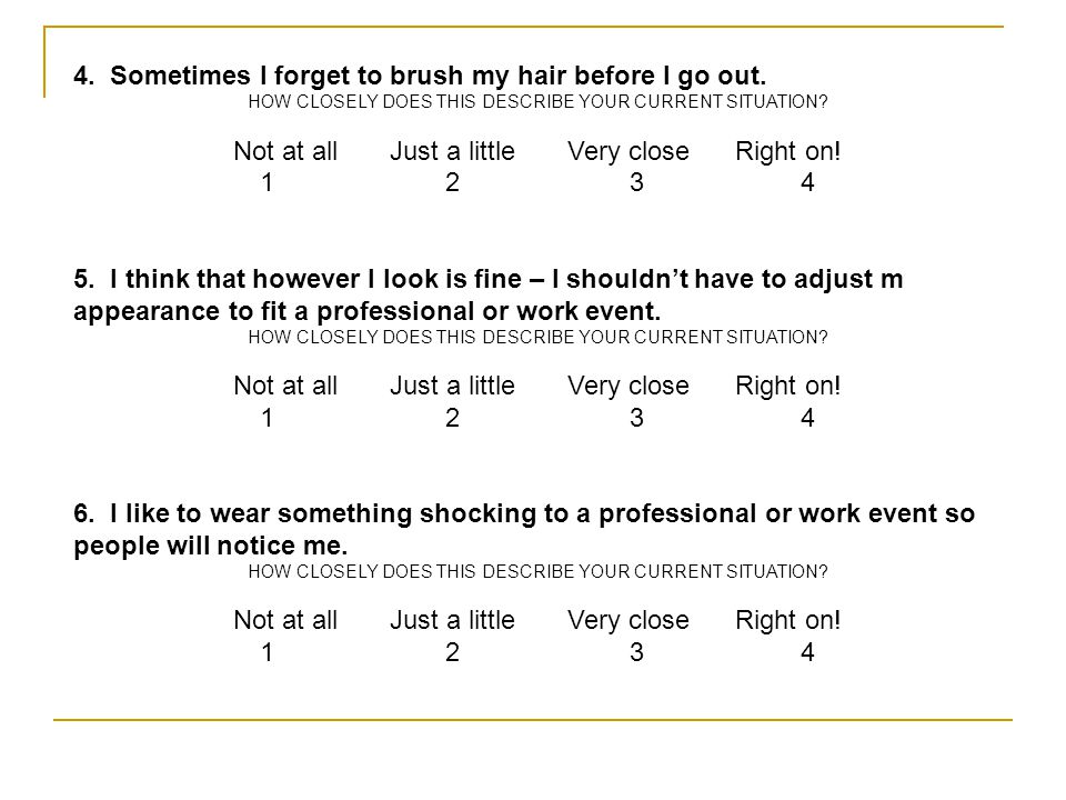 4. Sometimes I forget to brush my hair before I go out. HOW CLOSELY DOES THIS DESCRIBE YOUR CURRENT SITUATION? Not at all Just a little Very close Rig