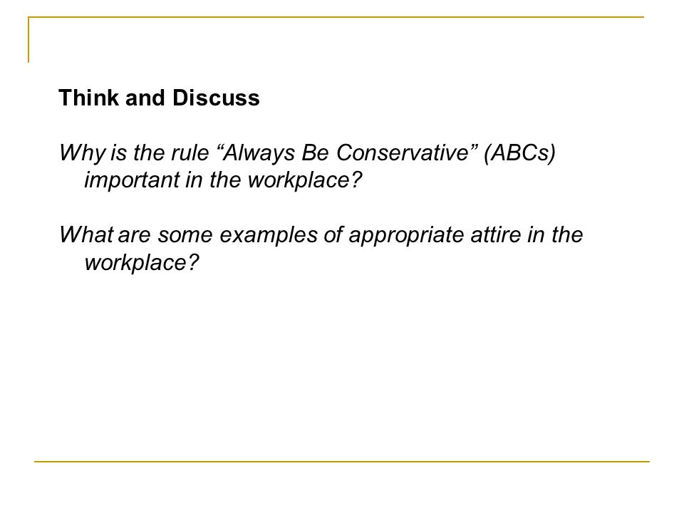 Think and Discuss Why is the rule Always Be Conservative (ABCs) important in the workplace? What are some examples of appropriate attire in the workpl