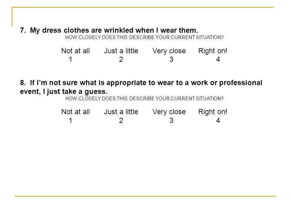 7. My dress clothes are wrinkled when I wear them. HOW CLOSELY DOES THIS DESCRIBE YOUR CURRENT SITUATION? Not at all Just a little Very close Right on