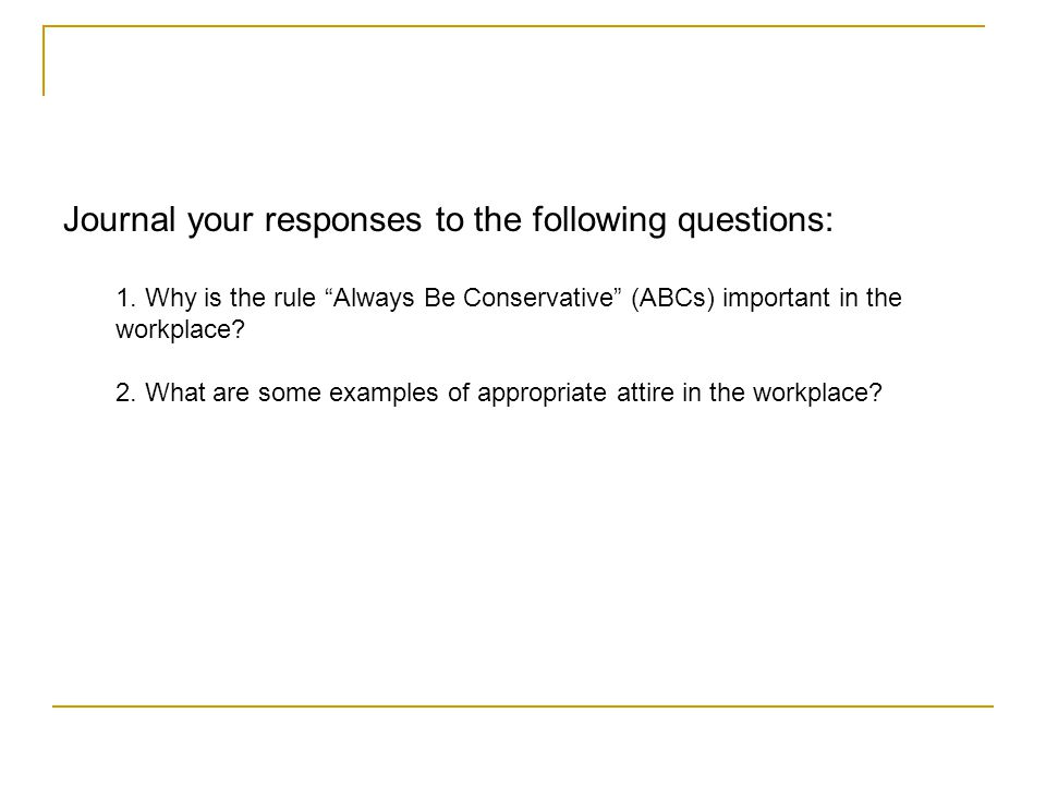 Journal your responses to the following questions: 1. Why is the rule Always Be Conservative (ABCs) important in the workplace? 2. What are some examp