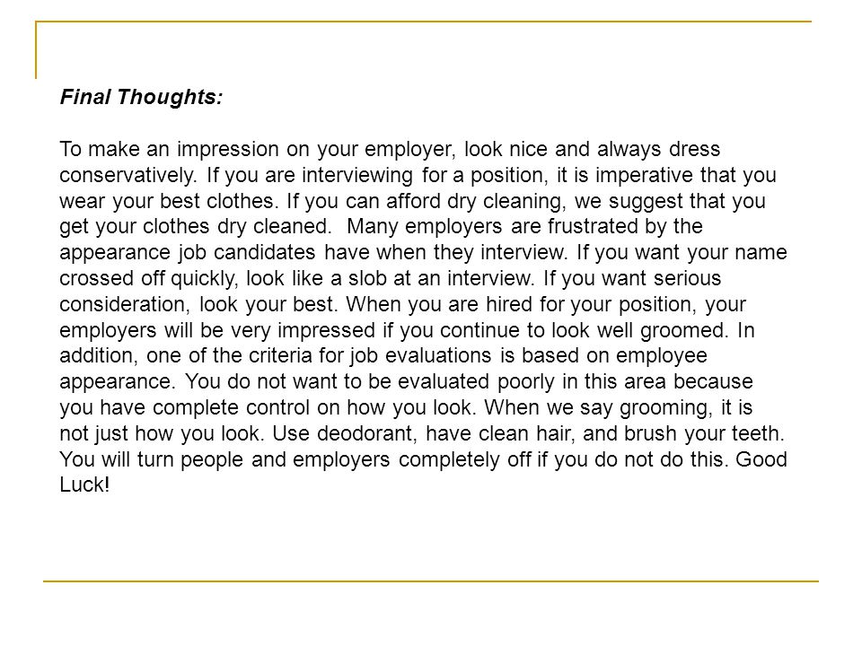 Final Thoughts: To make an impression on your employer, look nice and always dress conservatively. If you are interviewing for a position, it is imper