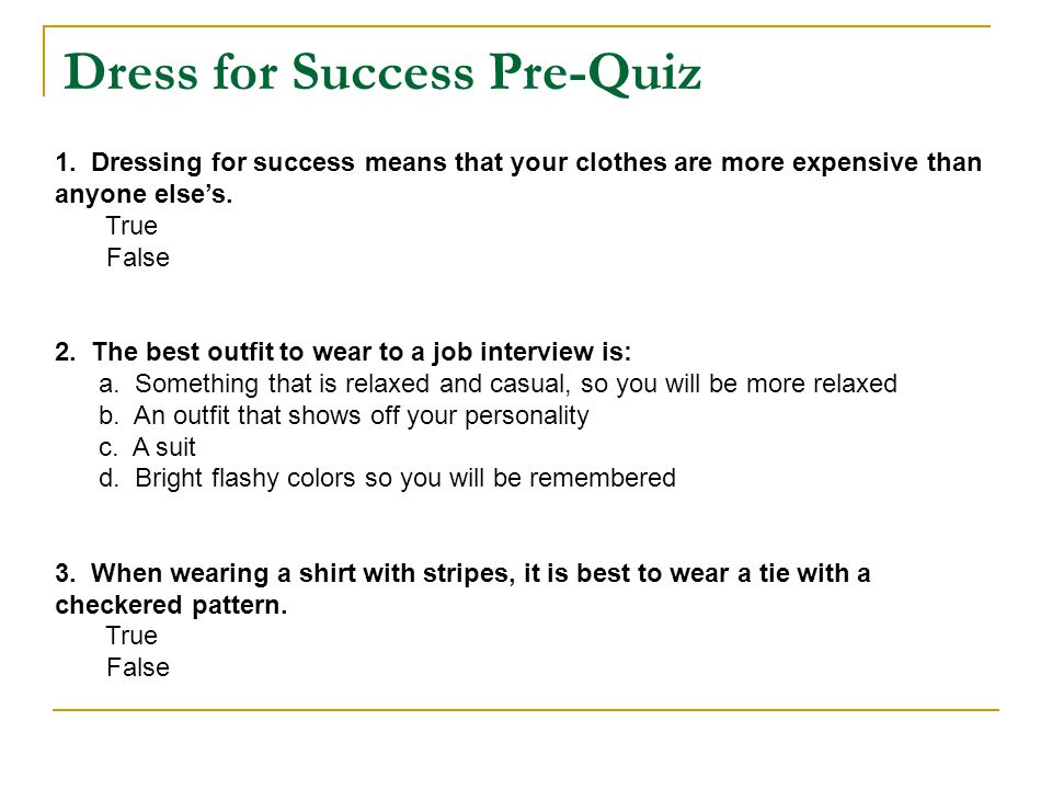 Dress for Success Pre-Quiz 1. Dressing for success means that your clothes are more expensive than anyone elses. True False 2. The best outfit to wear