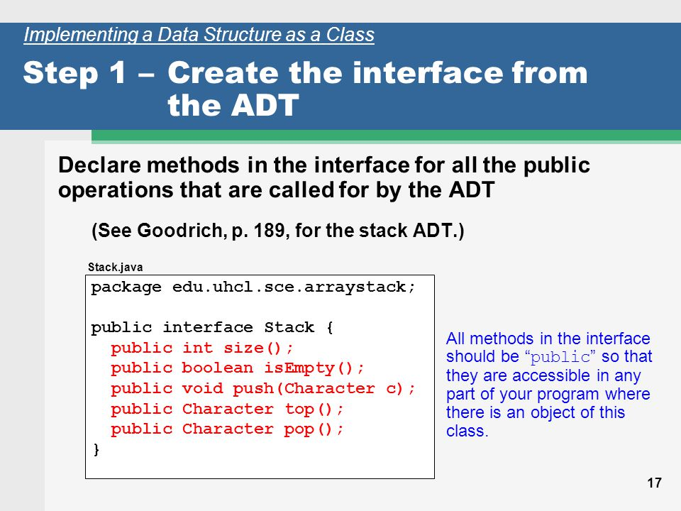 17 Step 1 –Create the interface from the ADT Declare methods in the interface for all the public operations that are called for by the ADT (See Goodrich, p.