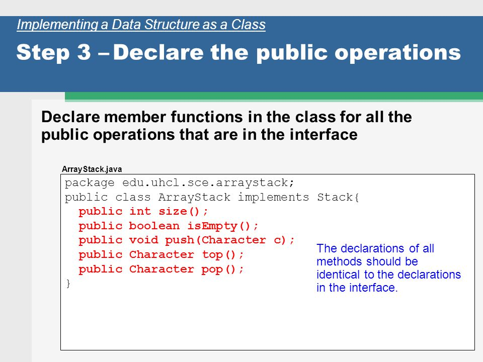 19 package edu.uhcl.sce.arraystack; public class ArrayStack implements Stack{ public int size(); public boolean isEmpty(); public void push(Character c); public Character top(); public Character pop(); } Step 3 –Declare the public operations Declare member functions in the class for all the public operations that are in the interface Implementing a Data Structure as a Class The declarations of all methods should be identical to the declarations in the interface.