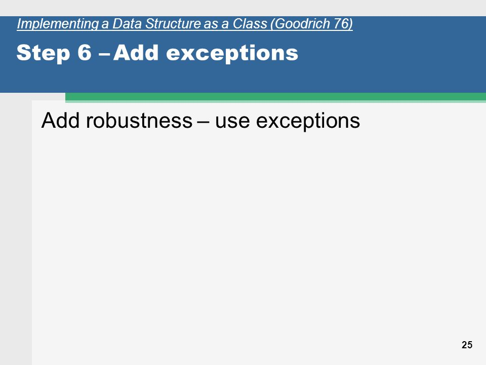 25 Step 6 –Add exceptions Add robustness – use exceptions Implementing a Data Structure as a Class (Goodrich 76)