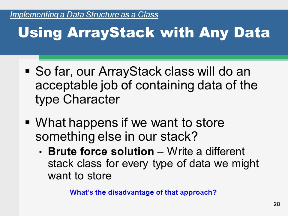 28 Using ArrayStack with Any Data So far, our ArrayStack class will do an acceptable job of containing data of the type Character What happens if we want to store something else in our stack.