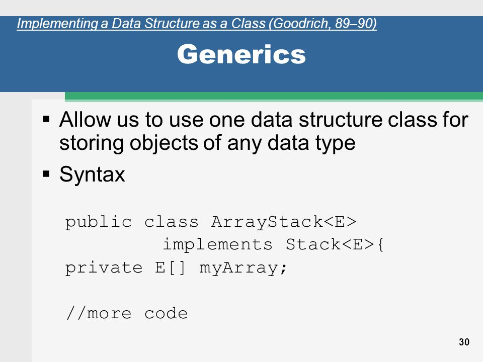 30 Generics Allow us to use one data structure class for storing objects of any data type Syntax public class ArrayStack implements Stack { private E[] myArray; //more code Implementing a Data Structure as a Class (Goodrich, 89–90)