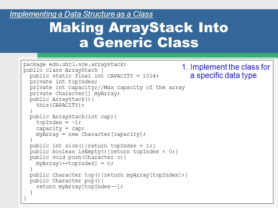 34 Making ArrayStack Into a Generic Class package edu.uhcl.sce.arraystack; public class ArrayStack { public static final int CAPACITY = 1024; private int topIndex; private int capacity;//Max capacity of the array private Character[] myArray; public ArrayStack(){ this(CAPACITY); } public ArrayStack(int cap){ topIndex = -1; capacity = cap; myArray = new Character[capacity]; } public int size(){return topIndex + 1;} public boolean isEmpty(){return topIndex < 0;} public void push(Character c){ myArray[++topIndex] = c; } public Character top(){return myArray[topIndex];} public Character pop(){ return myArray[topIndex--]; } Implementing a Data Structure as a Class 1.Implement the class for a specific data type