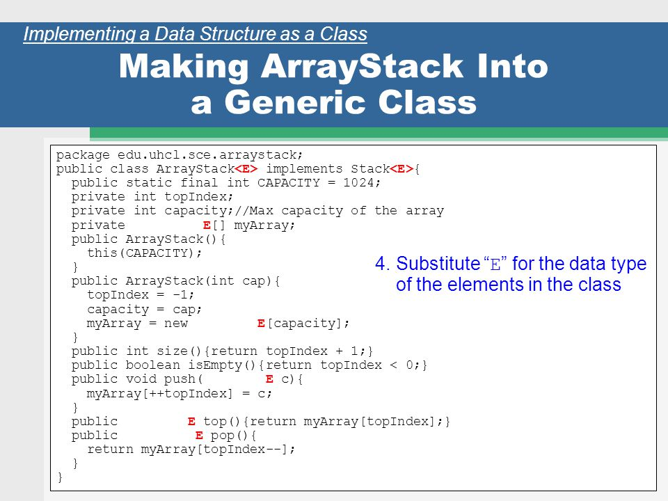 37 Making ArrayStack Into a Generic Class package edu.uhcl.sce.arraystack; public class ArrayStack implements Stack { public static final int CAPACITY = 1024; private int topIndex; private int capacity;//Max capacity of the array private E[] myArray; public ArrayStack(){ this(CAPACITY); } public ArrayStack(int cap){ topIndex = -1; capacity = cap; myArray = new E[capacity]; } public int size(){return topIndex + 1;} public boolean isEmpty(){return topIndex < 0;} public void push( E c){ myArray[++topIndex] = c; } public E top(){return myArray[topIndex];} public E pop(){ return myArray[topIndex--]; } Implementing a Data Structure as a Class 4.Substitute E for the data type of the elements in the class